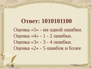 Ответ: 1010101100 Оценка «5» - ни одной ошибки. Оценка «4» - 1 - 2 ошибки. Оц