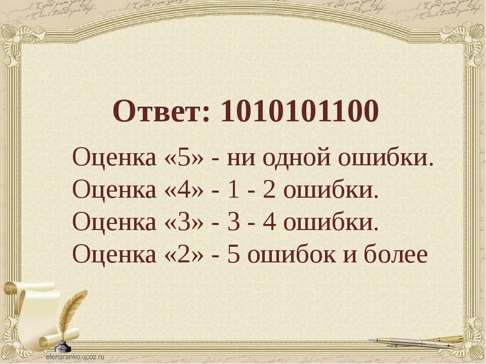 Ответ: 1010101100 Оценка «5» - ни одной ошибки. Оценка «4» - 1 - 2 ошибки. Оц...