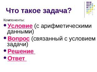 Что такое задача? Компоненты: Условие (с арифметическими данными) Вопрос (свя