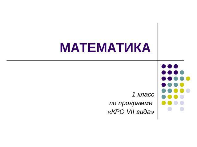 МАТЕМАТИКА 1 класс по программе «КРО VII вида»