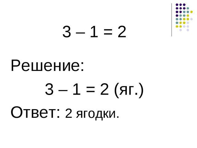 3 – 1 = 2 Решение: 3 – 1 = 2 (яг.) Ответ: 2 ягодки.