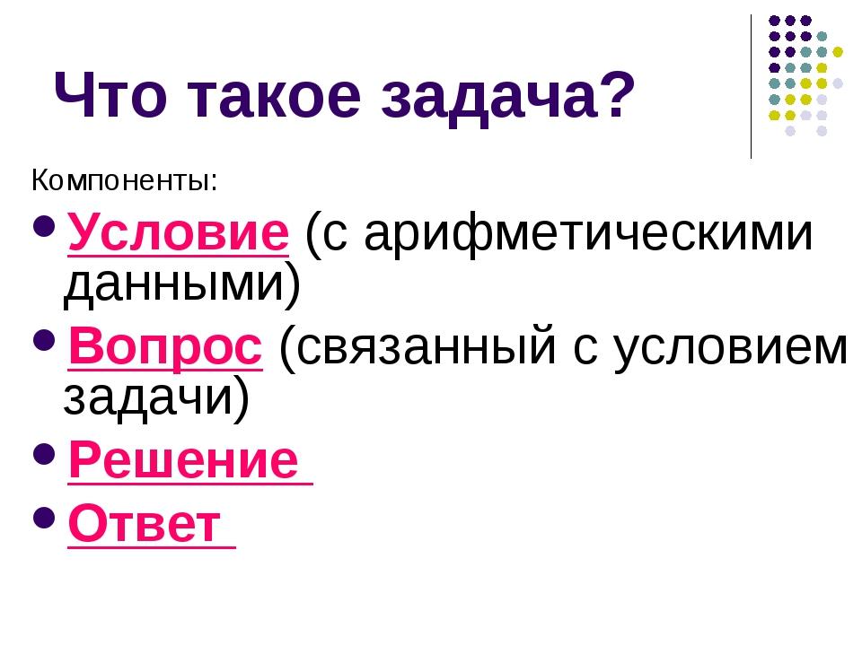 Что такое задача? Компоненты: Условие (с арифметическими данными) Вопрос (свя...