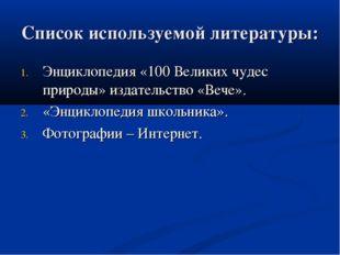 Список используемой литературы: Энциклопедия «100 Великих чудес природы» изда