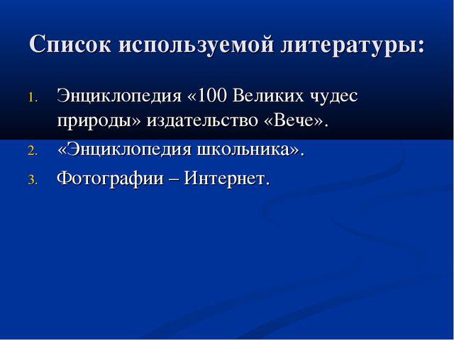 Список используемой литературы: Энциклопедия «100 Великих чудес природы» изда...