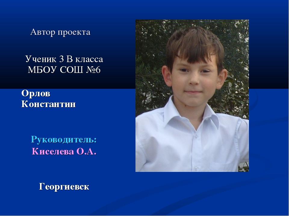 Автор проекта Ученик 3 В класса МБОУ СОШ №6 Орлов Константин Руководитель: Ки...