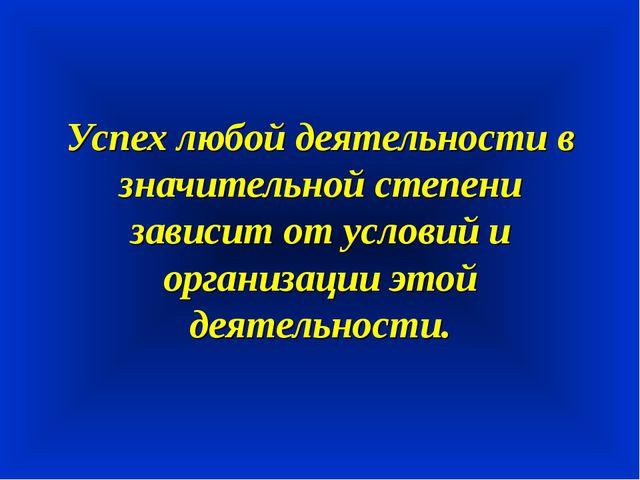 Успех любой деятельности в значительной степени зависит от условий и организ...