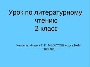 Урок по литературному чтению 2 класс Учитель: Ильина Г. И. МБОУСОШ ж.д.ст.БАМ