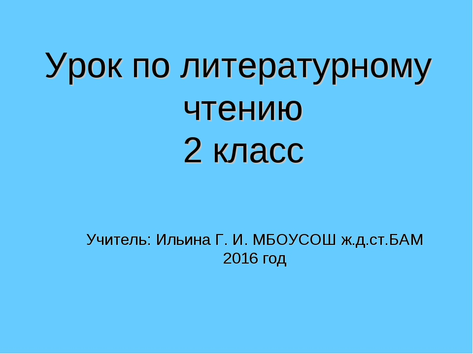 Урок по литературному чтению 2 класс Учитель: Ильина Г. И. МБОУСОШ ж.д.ст.БАМ...