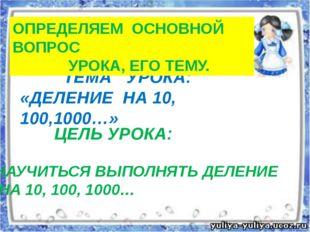 ТЕМА УРОКА: «ДЕЛЕНИЕ НА 10, 100,1000…» ЦЕЛЬ УРОКА: НАУЧИТЬСЯ ВЫПОЛНЯТЬ ДЕЛЕН