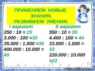 ПРИМЕНЯЕМ НОВЫЕ ЗНАНИЯ, РАЗВИВАЕМ УМЕНИЯ. I вариант 250 : 10 = 25 3.000 : 100