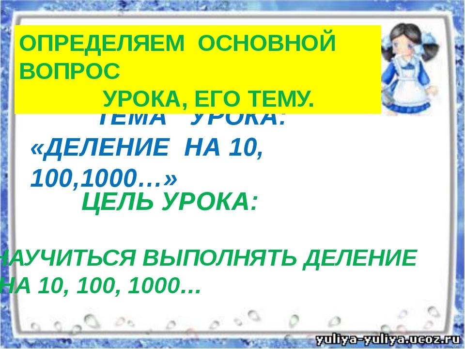 ТЕМА УРОКА: «ДЕЛЕНИЕ НА 10, 100,1000…» ЦЕЛЬ УРОКА: НАУЧИТЬСЯ ВЫПОЛНЯТЬ ДЕЛЕН...