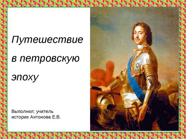 Путешествие в петровскую эпоху Выполнил: учитель истории Антонова Е.В.