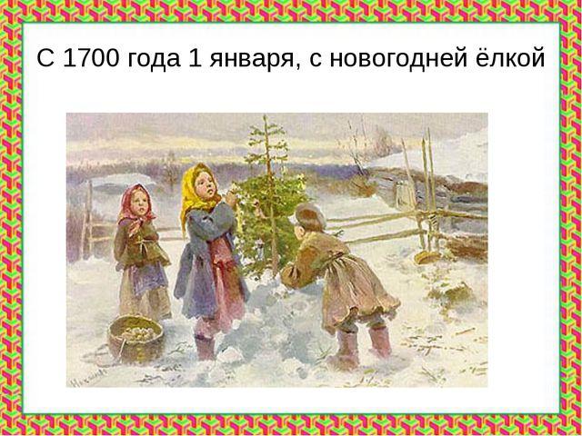 С 1700 года 1 января, с новогодней ёлкой