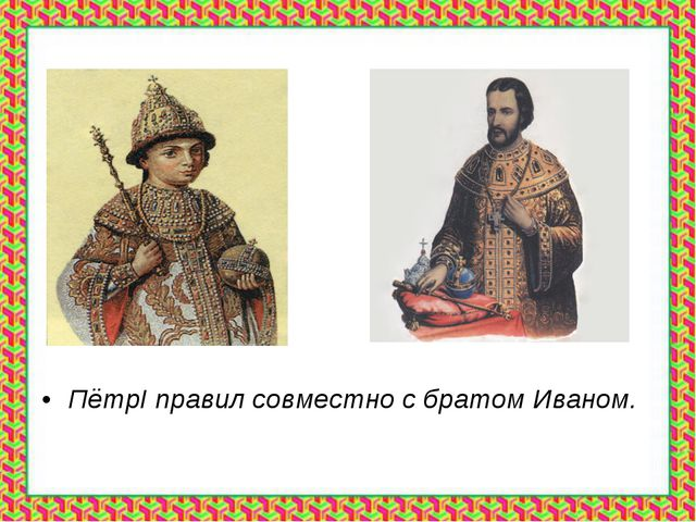 ПётрI правил совместно с братом Иваном.