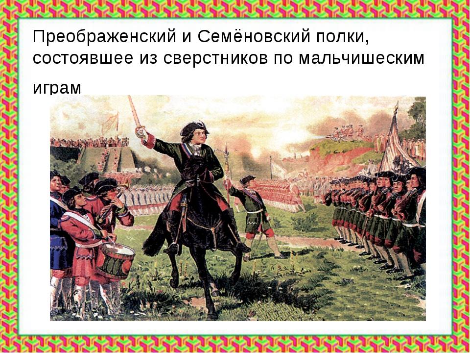 Преображенский и Семёновский полки, состоявшее из сверстников по мальчишеским...