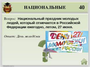 НАЦИОНАЛЬНЫЕ 40 Ответ: День молодёжи Вопрос: Национальный праздник молодых лю