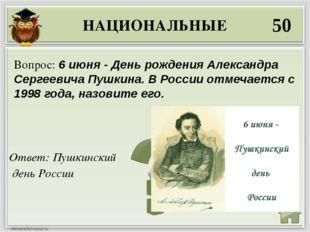 НАЦИОНАЛЬНЫЕ 50 Ответ: Пушкинский день России Вопрос: 6 июня - День рождения
