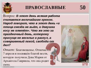 ПРАВОСЛАВНЫЕ 50 Ответ: Благовещенье. Отмечается 7 апреля и посвящён благой ве