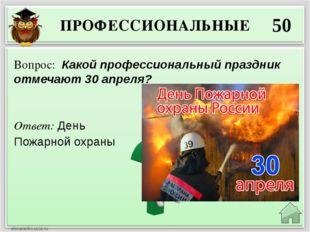 ПРОФЕССИОНАЛЬНЫЕ 50 Ответ: День Пожарной охраны Вопрос: Какой профессиональны