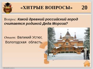 «ХИТРЫЕ ВОПРОСЫ» 20 Ответ: Великий Устюг, Вологодская область. Вопрос: Какой