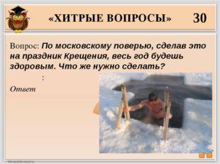 «ХИТРЫЕ ВОПРОСЫ» 30 Ответ Вопрос: По московскому поверью, сделав это на празд