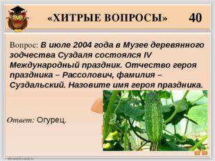 «ХИТРЫЕ ВОПРОСЫ» 40 Ответ: Огурец. Вопрос: В июле 2004 года в Музее деревянно