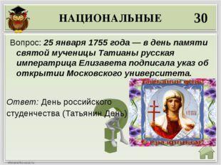 НАЦИОНАЛЬНЫЕ 30 Ответ: День российского студенчества (Татьянин День) Вопрос:
