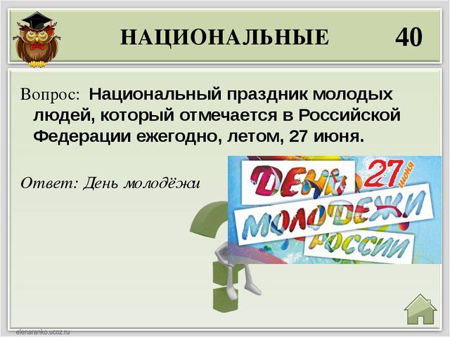 НАЦИОНАЛЬНЫЕ 40 Ответ: День молодёжи Вопрос: Национальный праздник молодых лю...