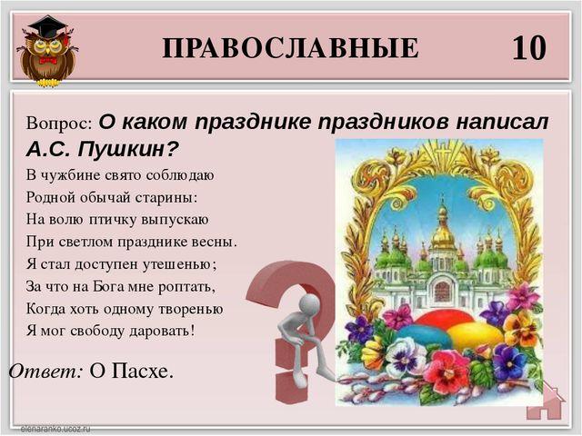 ПРАВОСЛАВНЫЕ 10 Ответ: О Пасхе. Вопрос: О каком празднике праздников написал...
