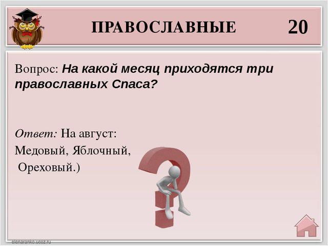 ПРАВОСЛАВНЫЕ 20 Ответ: На август: Медовый, Яблочный, Ореховый.) Вопрос: На ка...