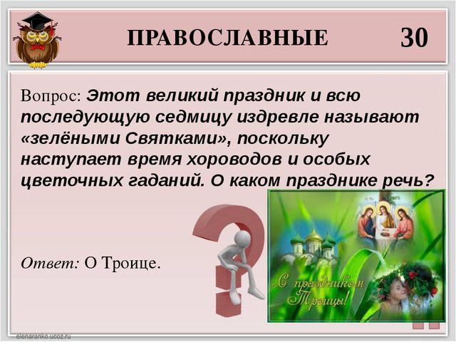 ПРАВОСЛАВНЫЕ 30 Ответ: О Троице. Вопрос: Этот великий праздник и всю последую...