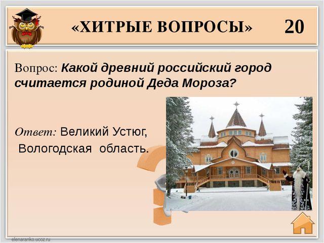 «ХИТРЫЕ ВОПРОСЫ» 20 Ответ: Великий Устюг, Вологодская область. Вопрос: Какой...
