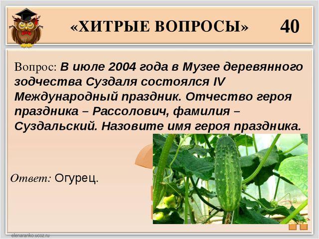 «ХИТРЫЕ ВОПРОСЫ» 40 Ответ: Огурец. Вопрос: В июле 2004 года в Музее деревянно...
