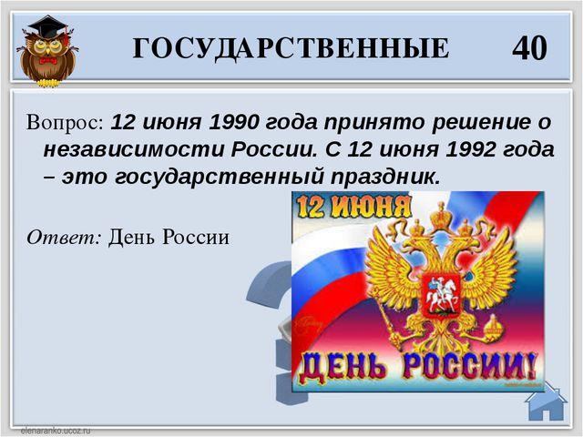 Ответ: День России Вопрос: 12 июня 1990 года принято решение о независимости...