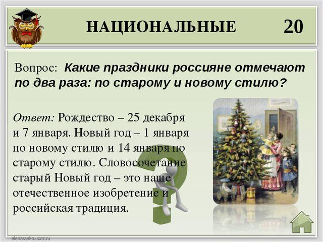 НАЦИОНАЛЬНЫЕ 20 Ответ: Рождество – 25 декабря и 7 января. Новый год – 1 январ...
