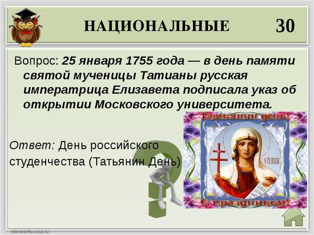 НАЦИОНАЛЬНЫЕ 30 Ответ: День российского студенчества (Татьянин День) Вопрос:...