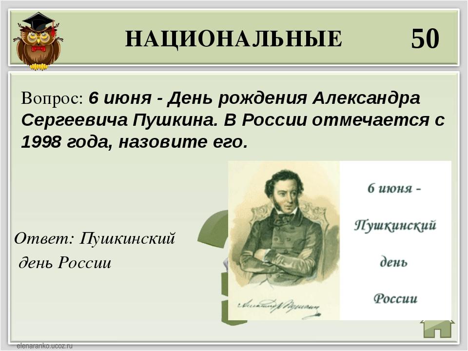 НАЦИОНАЛЬНЫЕ 50 Ответ: Пушкинский день России Вопрос: 6 июня - День рождения...
