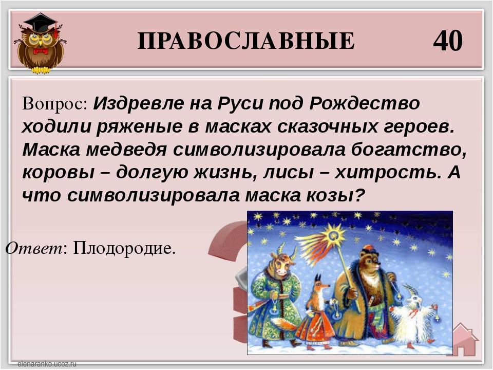 ПРАВОСЛАВНЫЕ 40 Ответ: Плодородие. Вопрос: Издревле на Руси под Рождество ход...
