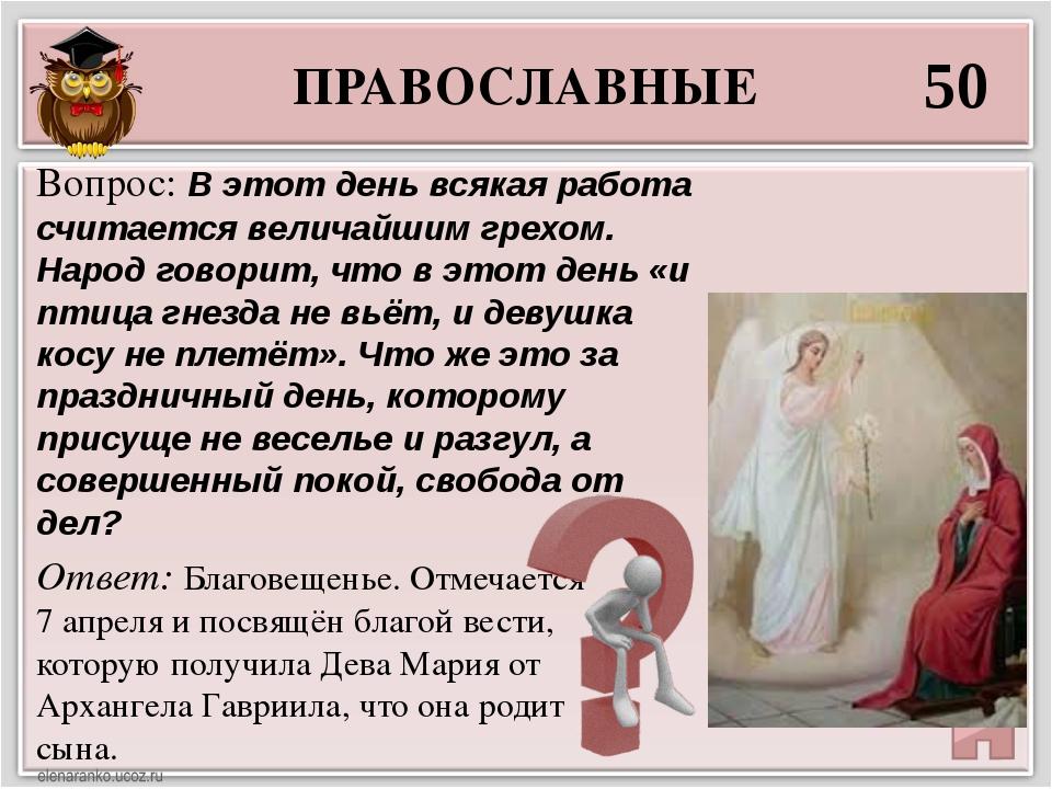 ПРАВОСЛАВНЫЕ 50 Ответ: Благовещенье. Отмечается 7 апреля и посвящён благой ве...