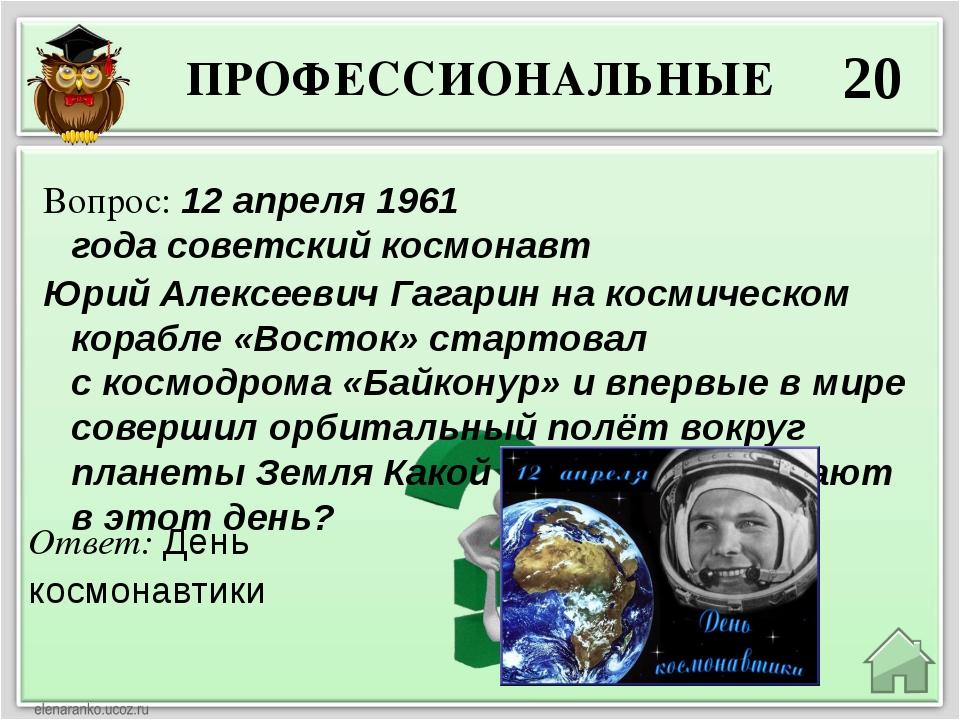 ПРОФЕССИОНАЛЬНЫЕ 20 Ответ: День космонавтики Вопрос: 12 апреля1961 годасове...