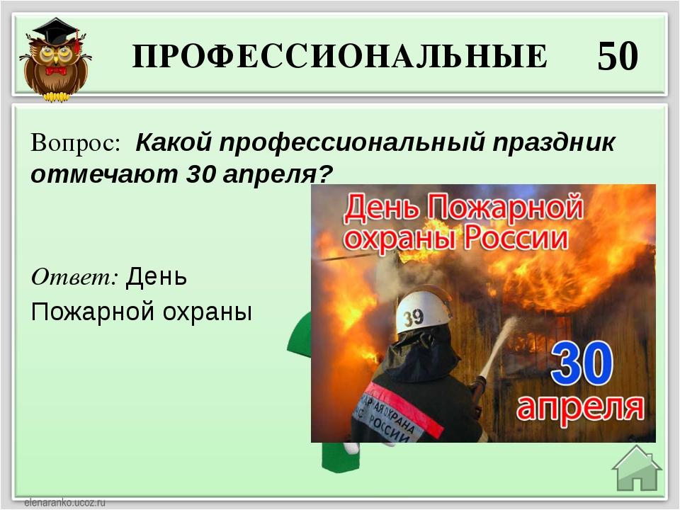 ПРОФЕССИОНАЛЬНЫЕ 50 Ответ: День Пожарной охраны Вопрос: Какой профессиональны...