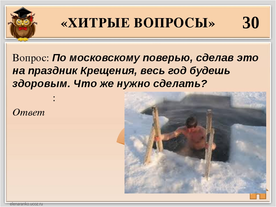 «ХИТРЫЕ ВОПРОСЫ» 30 Ответ Вопрос: По московскому поверью, сделав это на празд...