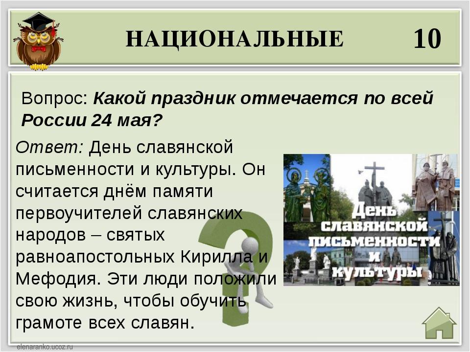 НАЦИОНАЛЬНЫЕ 10 Ответ: День славянской письменности и культуры. Он считается...