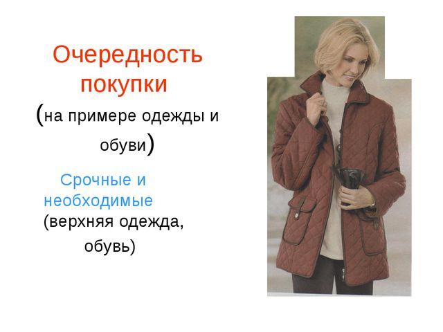 Очередность покупки (на примере одежды и обуви) Срочные и необходимые (верхня...