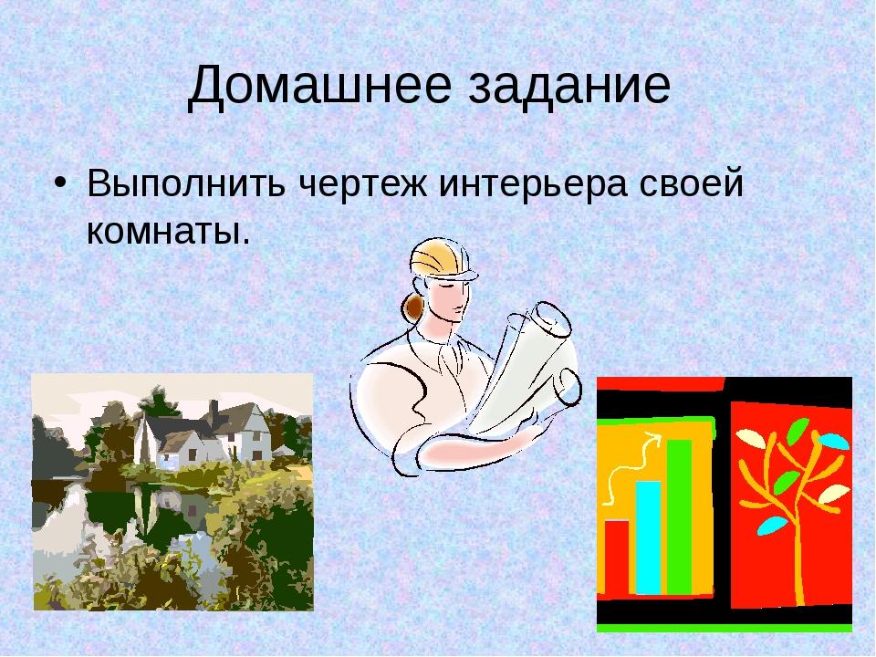 Домашнее задание Выполнить чертеж интерьера своей комнаты.