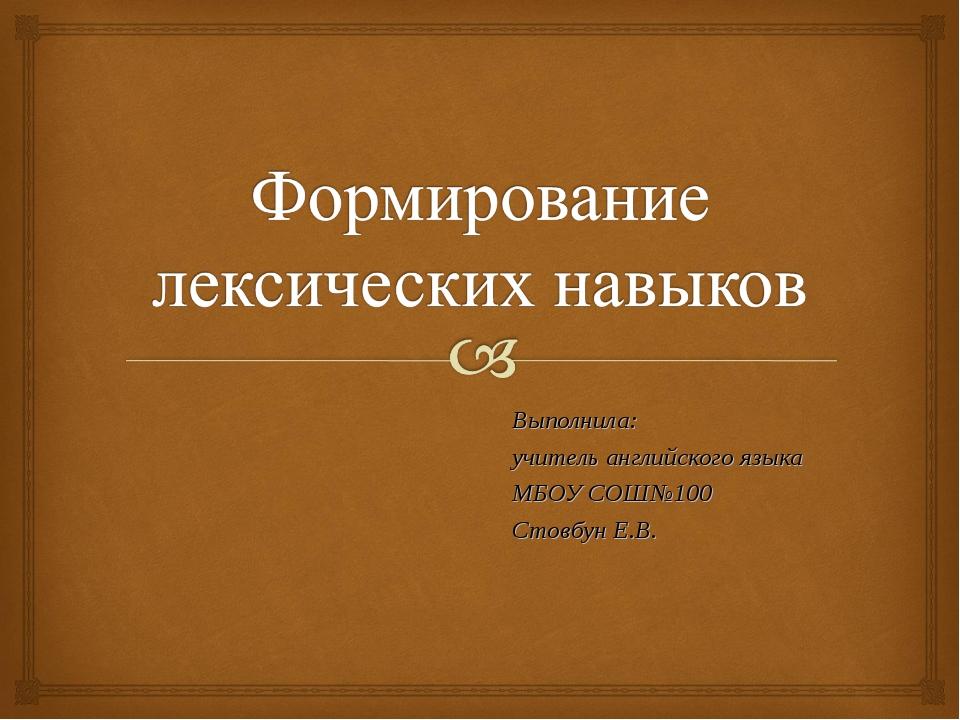 Выполнила: учитель английского языка МБОУ СОШ№100 Стовбун Е.В.