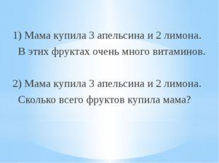 1) Мама купила 3 апельсина и 2 лимона. В этих фруктах очень много витаминов.
