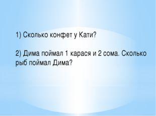 1) Сколько конфет у Кати? 2) Дима поймал 1 карася и 2 сома. Сколько рыб пойма