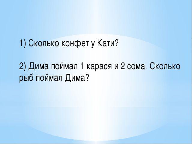 1) Сколько конфет у Кати? 2) Дима поймал 1 карася и 2 сома. Сколько рыб пойма...