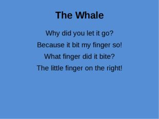 The Whale Why did you let it go? Because it bit my finger so! What finger did